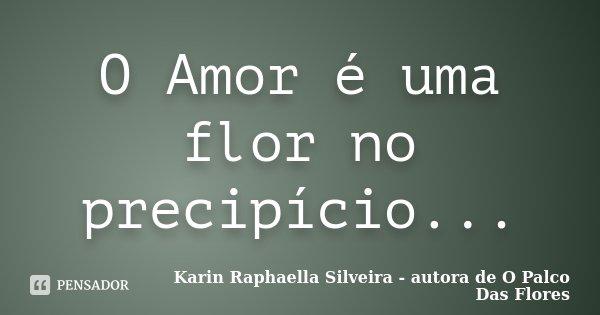 O Amor é uma flor no precipício...... Frase de Karin Raphaella Silveira - autora de 'O Palco Das Flores.