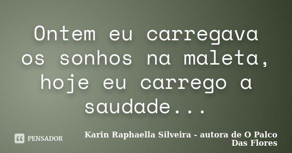 Ontem eu carregava os sonhos na maleta, hoje eu carrego a saudade...... Frase de Karin Raphaella Silveira - autora de 'O Palco Das Flores.