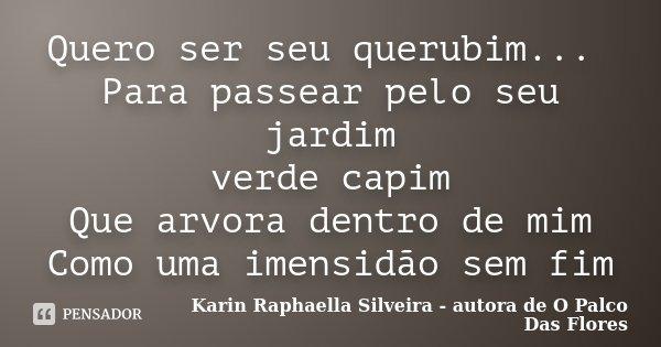 Quero ser seu querubim... Para passear pelo seu jardim verde capim Que arvora dentro de mim Como uma imensidão sem fim... Frase de Karin Raphaella Silveira - autora de 'O Palco Das Flores.