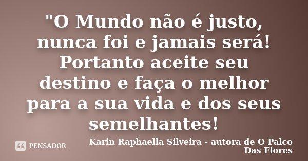 """""""O Mundo não é justo, nunca foi e jamais será! Portanto aceite seu destino e faça o melhor para a sua vida e dos seus semelhantes!... Frase de Karin Raphaella Silveira - Autora de"""