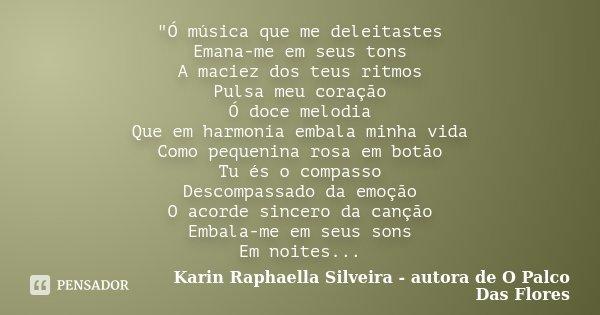 """""""Ó música que me deleitastes Emana-me em seus tons A maciez dos teus ritmos Pulsa meu coração Ó doce melodia Que em harmonia embala minha vida Como pequeni... Frase de Karin Raphaella Silveira - Autora de"""