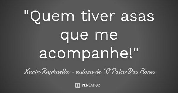 """""""Quem tiver asas que me acompanhe!""""... Frase de Karin Raphaella - autora de 'O Palco Das Flores."""
