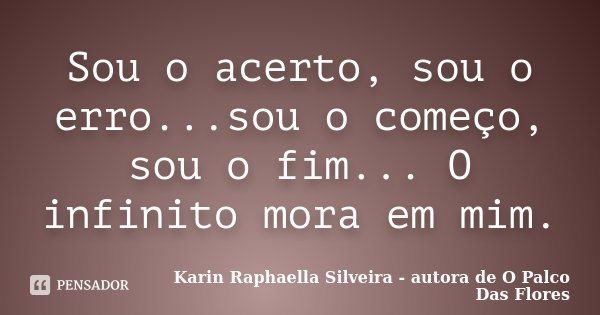 Sou o acerto, sou o erro...sou o começo, sou o fim... O infinito mora em mim.... Frase de Karin Raphaella Silveira - Autora de