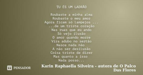 TU ÉS UM LADRÃO Roubaste a minha alma Roubaste o meu amor Agora ficam só lampejos ... ...de um triste coração Nas ruas que eu ando Só vejo ilusão O amor quando ... Frase de Karin Raphaella Silveira - autora de 'O Palco Das Flores.