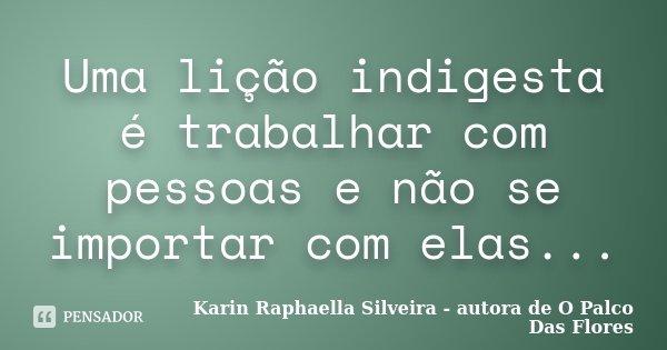 Uma lição indigesta é trabalhar com pessoas e não se importar com elas...... Frase de Karin Raphaella Silveira - autora de