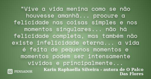 """""""Vive a vida menina como se não houvesse amanhã... procure a felicidade nas coisas simples e nos momentos singulares... não há felicidade completa, mas também n... Frase de Karin Raphaella Silveira - autora de"""
