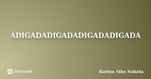 ADIGADADIGADADIGADADIGADA... Frase de Karina Aiko Nakata.