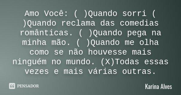 Amo Você: ( )Quando sorri ( )Quando reclama das comedias românticas. ( )Quando pega na minha mão. ( )Quando me olha como se não houvesse mais ninguém no mundo. ... Frase de Karina Alves.