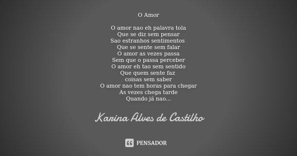 O Amor O amor nao eh palavra tola Que se diz sem pensar Sao estranhos sentimentos Que se sente sem falar O amor as vezes passa Sem que o passa perceber O amor e... Frase de Karina Alves de Castilho.