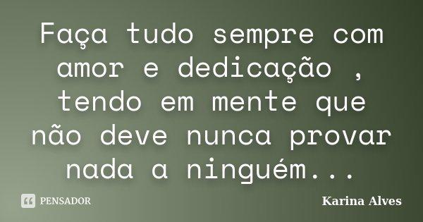 Faça tudo sempre com amor e dedicação , tendo em mente que não deve nunca provar nada a ninguém...... Frase de Karina Alves.