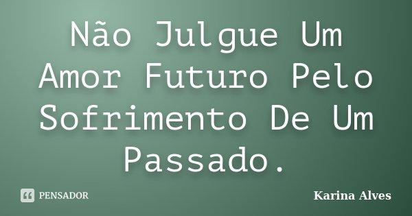 Não Julgue Um Amor Futuro Pelo Sofrimento De Um Passado.... Frase de Karina Alves.