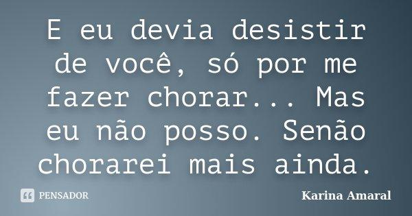 E eu devia desistir de você, só por me fazer chorar... Mas eu não posso. Senão chorarei mais ainda.... Frase de Karina Amaral.
