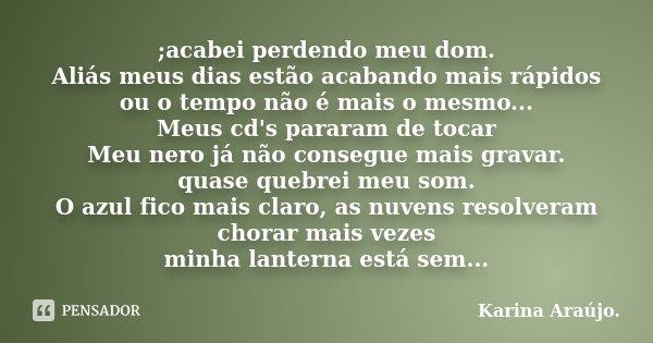 ;acabei perdendo meu dom. Aliás meus dias estão acabando mais rápidos ou o tempo não é mais o mesmo... Meus cd's pararam de tocar Meu nero já não consegue mais ... Frase de Karina Araújo..