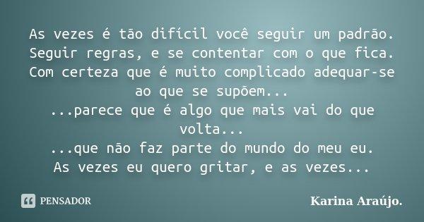 As vezes é tão difícil você seguir um padrão. Seguir regras, e se contentar com o que fica. Com certeza que é muito complicado adequar-se ao que se supõem... ..... Frase de Karina Araújo..