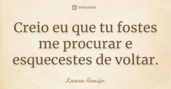 Creio eu que tu fostes me procurar e esquecestes de voltar.... Frase de Karina Araújo..