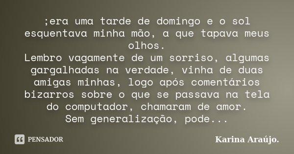 ;era uma tarde de domingo e o sol esquentava minha mão, a que tapava meus olhos. Lembro vagamente de um sorriso, algumas gargalhadas na verdade, vinha de duas a... Frase de Karina Araújo..