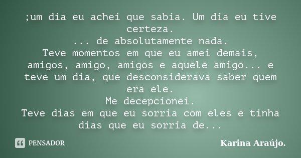 ;um dia eu achei que sabia. Um dia eu tive certeza. ... de absolutamente nada. Teve momentos em que eu amei demais, amigos, amigo, amigos e aquele amigo... e te... Frase de Karina Araújo..
