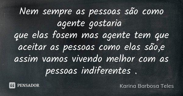 Nem sempre as pessoas são como agente gostaria que elas fosem mas agente tem que aceitar as pessoas como elas são,e assim vamos vivendo melhor com as pessoas in... Frase de Karina Barbosa Teles.