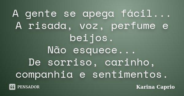 A gente se apega fácil... A risada, voz, perfume e beijos. Não esquece... De sorriso, carinho, companhia e sentimentos.... Frase de Karina Caprio.