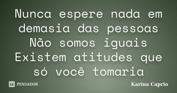 Nunca espere nada em demasia das pessoas Não somos iguais Existem atitudes que só você tomaria... Frase de Karina Caprio.