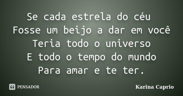 Se cada estrela do céu Fosse um beijo a dar em você Teria todo o universo E todo o tempo do mundo Para amar e te ter.... Frase de Karina Caprio.