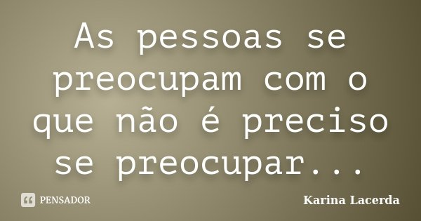 As pessoas se preocupam com o que não é preciso se preocupar...... Frase de Karina Lacerda.