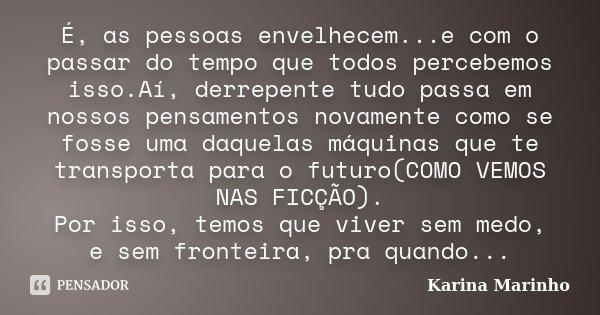 É, as pessoas envelhecem...e com o passar do tempo que todos percebemos isso.Aí, derrepente tudo passa em nossos pensamentos novamente como se fosse uma daquela... Frase de Karina Marinho.