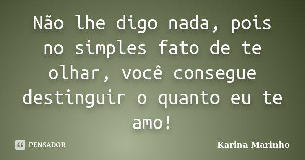 Não lhe digo nada, pois no simples fato de te olhar, você consegue destinguir o quanto eu te amo!... Frase de Karina Marinho.