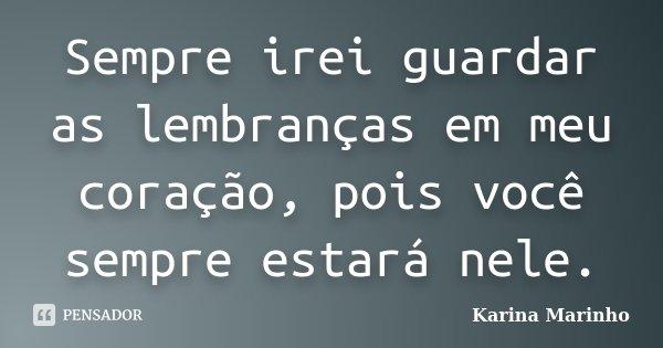 Sempre irei guardar as lembranças em meu coração, pois você sempre estará nele.... Frase de Karina Marinho.