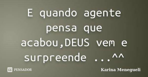 E quando agente pensa que acabou,DEUS vem e surpreende ...^^... Frase de Karina Menegueli.