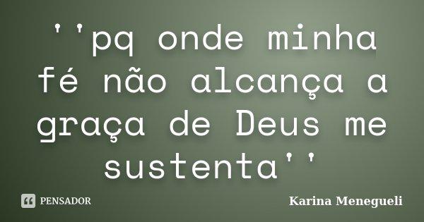 ''pq onde minha fé não alcança a graça de Deus me sustenta''... Frase de Karina Menegueli.
