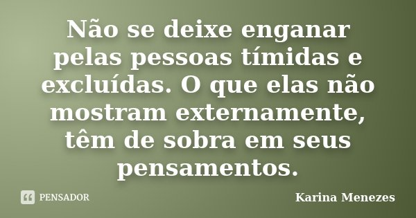 Não se deixe enganar pelas pessoas tímidas e excluídas. O que elas não mostram externamente, têm de sobra em seus pensamentos.... Frase de Karina Menezes.