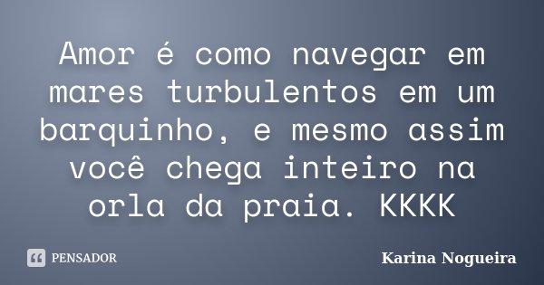 Amor é como navegar em mares turbulentos em um barquinho, e mesmo assim você chega inteiro na orla da praia. KKKK... Frase de Karina Nogueira.
