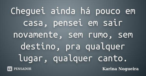 Cheguei ainda há pouco em casa, pensei em sair novamente, sem rumo, sem destino, pra qualquer lugar, qualquer canto.... Frase de Karina Nogueira.