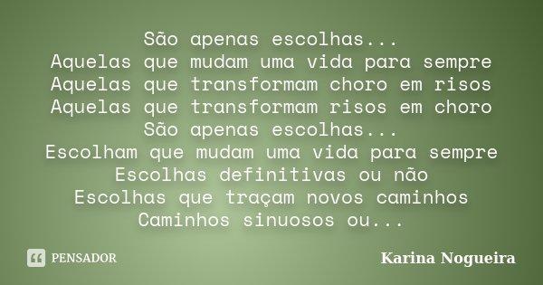São apenas escolhas... Aquelas que mudam uma vida para sempre Aquelas que transformam choro em risos Aquelas que transformam risos em choro São apenas escolhas.... Frase de Karina Nogueira.
