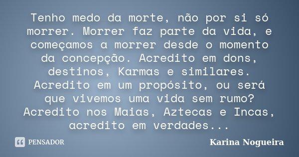Tenho medo da morte, não por si só morrer. Morrer faz parte da vida, e começamos a morrer desde o momento da concepção. Acredito em dons, destinos, Karmas e sim... Frase de Karina Nogueira.