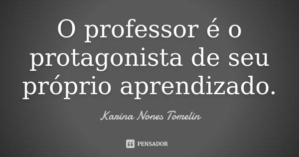 O professor é o protagonista de seu próprio aprendizado.... Frase de Karina Nones Tomelin.