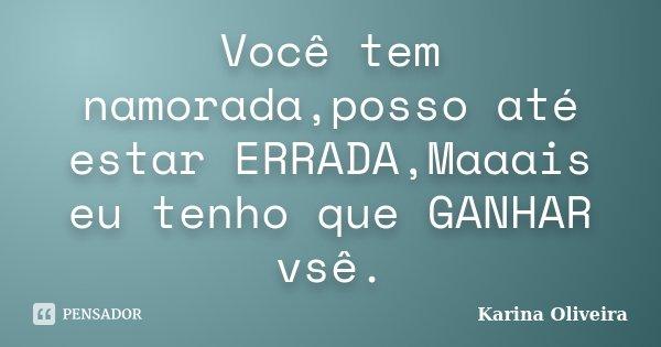 Você tem namorada,posso até estar ERRADA,Maaais eu tenho que GANHAR vsê.... Frase de Karina Oliveira.
