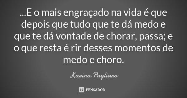 ...E o mais engraçado na vida é que depois que tudo que te dá medo e que te dá vontade de chorar, passa; e o que resta é rir desses momentos de medo e choro.... Frase de Karina Pagliaro.