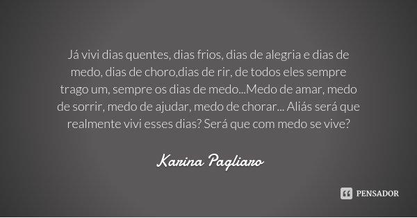 Já vivi dias quentes, dias frios, dias de alegria e dias de medo, dias de choro,dias de rir, de todos eles sempre trago um, sempre os dias de medo...Medo de ama... Frase de Karina Pagliaro.