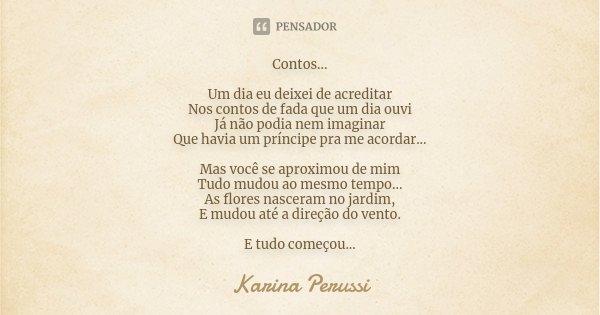 Contos... Um dia eu deixei de acreditar Nos contos de fada que um dia ouvi Já não podia nem imaginar Que havia um príncipe pra me acordar... Mas você se aproxim... Frase de Karina Perussi.