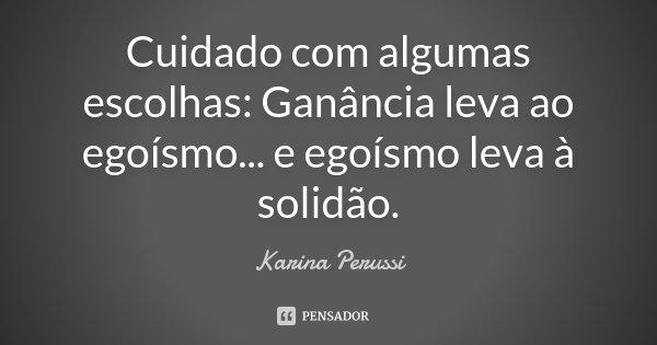 Cuidado com algumas escolhas: Ganância leva ao egoísmo... e egoísmo leva à solidão.... Frase de Karina Perussi.