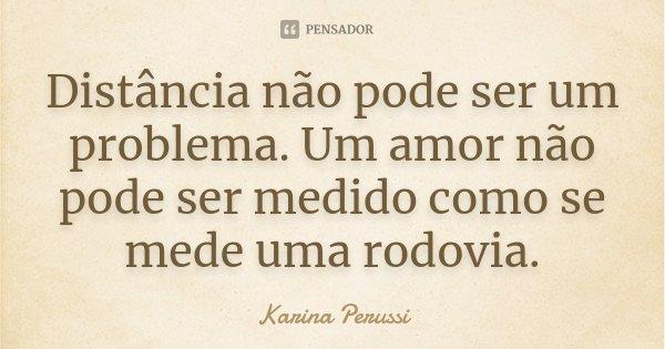 Distância não pode ser um problema. Um amor não pode ser medido como se mede uma rodovia.... Frase de Karina Perussi.
