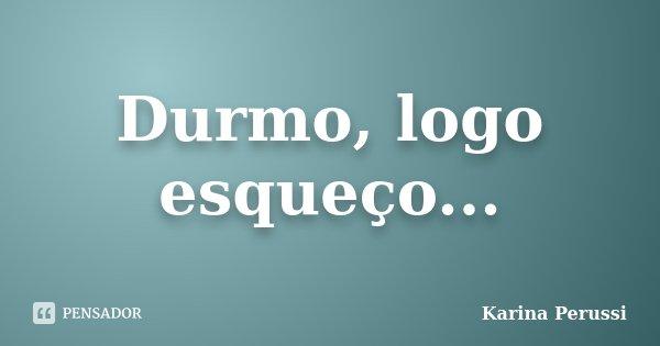 Durmo, logo esqueço...... Frase de Karina Perussi.