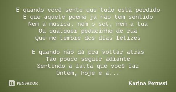 E quando você sente que tudo está perdido E que aquele poema já não tem sentido Nem a música, nem o sol, nem a lua Ou qualquer pedacinho de rua Que me lembre do... Frase de Karina Perussi.