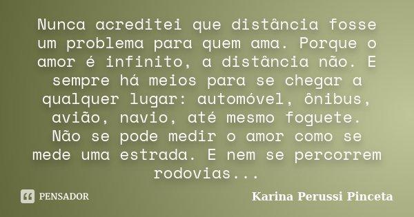 Nunca acreditei que distância fosse um problema para quem ama. Porque o amor é infinito, a distância não. E sempre há meios para se chegar a qualquer lugar: aut... Frase de Karina Perussi Pinceta.