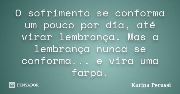 O sofrimento se conforma um pouco por dia, até virar lembrança. Mas a lembrança nunca se conforma... e vira uma farpa.... Frase de Karina Perussi.