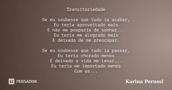 Transitoriedade Se eu soubesse que tudo ia acabar, Eu teria aproveitado mais E não me pouparia de sonhar... Eu teria me alegrado mais E deixado de me preocupar.... Frase de Karina Perussi.