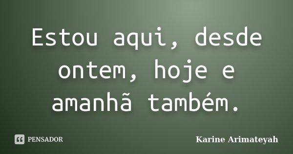 Estou aqui, desde ontem, hoje e amanhã também.... Frase de Karine Arimateyah.