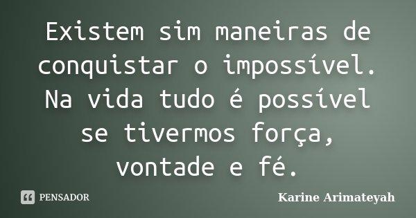 Existem sim maneiras de conquistar o impossível. Na vida tudo é possível se tivermos força, vontade e fé.... Frase de Karine Arimateyah.